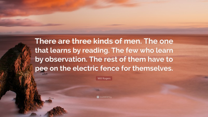 """Will Rogers Quote: """"There are three kinds of men. The one that learns by reading. The few who learn by observation. The rest of them have to pee on the electric fence for themselves."""""""