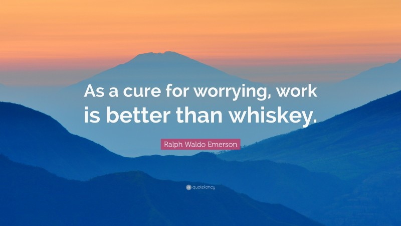 """Ralph Waldo Emerson Quote: """"As a cure for worrying, work is better than whiskey."""""""