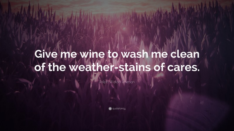"""Ralph Waldo Emerson Quote: """"Give me wine to wash me clean of the weather-stains of cares."""""""