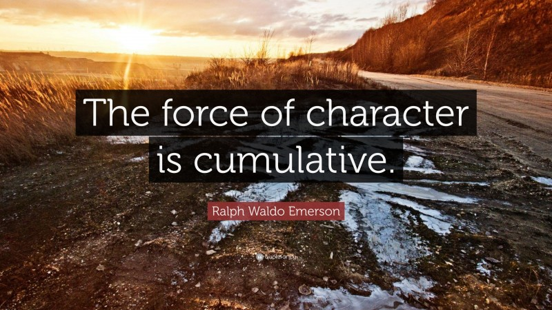 """Ralph Waldo Emerson Quote: """"The force of character is cumulative."""""""