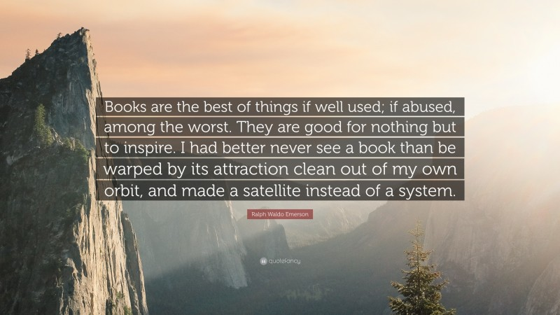 """Ralph Waldo Emerson Quote: """"Books are the best of things if well used; if abused, among the worst. They are good for nothing but to inspire. I had better never see a book than be warped by its attraction clean out of my own orbit, and made a satellite instead of a system."""""""