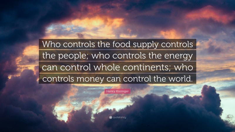 "Henry Kissinger Quote: ""Who controls the food supply controls the people; who controls the energy can control whole continents; who controls money can control the world."""