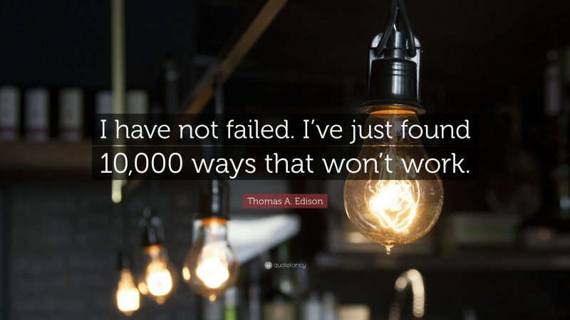"""Thomas A. Edison Quote: """"I have not failed. I've just found 10,000 ways that won't work."""""""