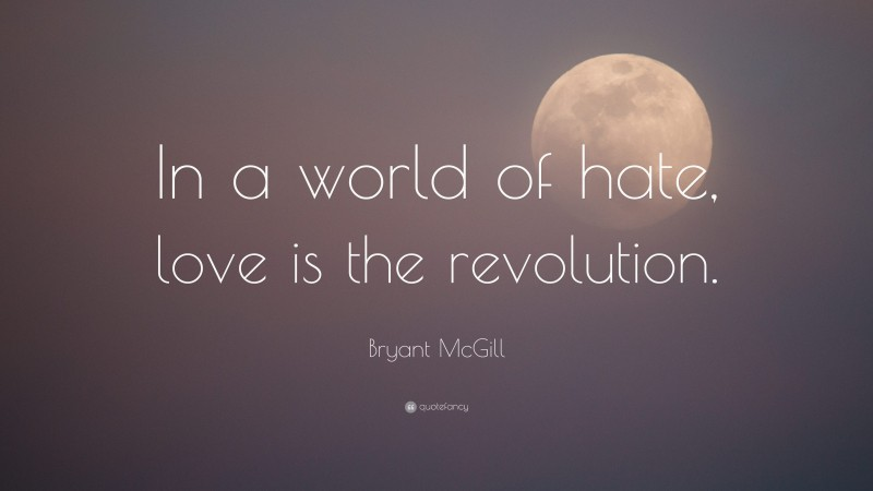 """Bryant McGill Quote: """"In a world of hate, love is the revolution."""""""