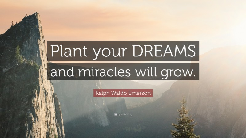 """Ralph Waldo Emerson Quote: """"Plant your DREAMS and miracles will grow."""""""
