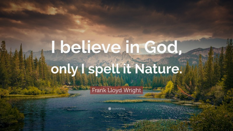 """Frank Lloyd Wright Quote: """"I believe in God, only I spell it Nature."""""""