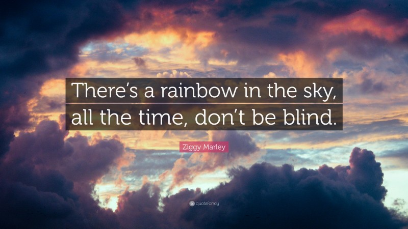 """Ziggy Marley Quote: """"There's a rainbow in the sky, all the time, don't be blind."""""""