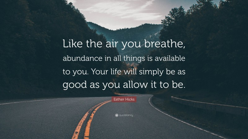 """Esther Hicks Quote: """"Like the air you breathe, abundance in all things is available to you. Your life will simply be as good as you allow it to be."""""""