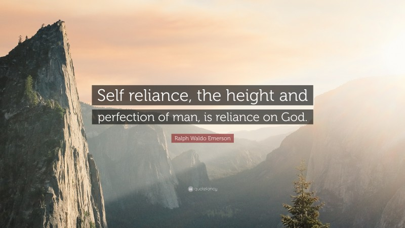 """Ralph Waldo Emerson Quote: """"Self reliance, the height and perfection of man, is reliance on God."""""""