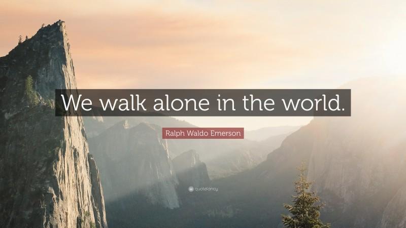 """Ralph Waldo Emerson Quote: """"We walk alone in the world."""""""