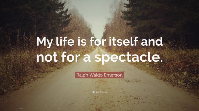 """Ralph Waldo Emerson Quote: """"My life is for itself and not for a spectacle."""""""
