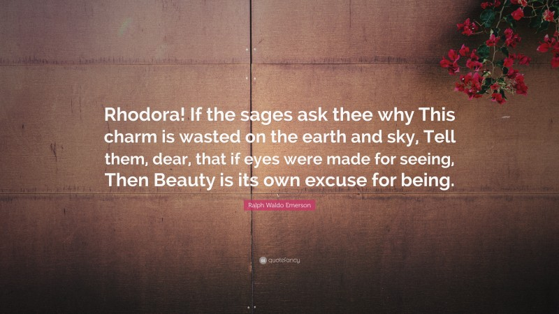 """Ralph Waldo Emerson Quote: """"Rhodora! If the sages ask thee why This charm is wasted on the earth and sky, Tell them, dear, that if eyes were made for seeing, Then Beauty is its own excuse for being."""""""