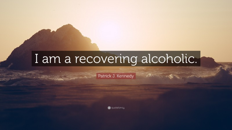 """Patrick J. Kennedy Quote: """"I am a recovering alcoholic."""""""