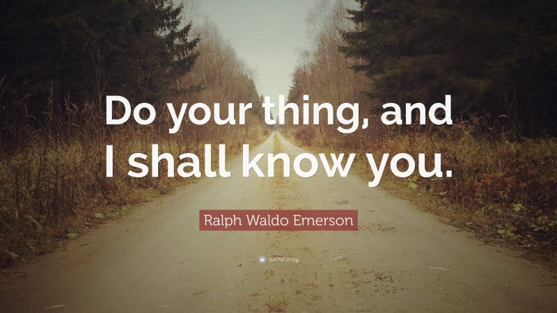 """Ralph Waldo Emerson Quote: """"Do your thing, and I shall know you."""""""