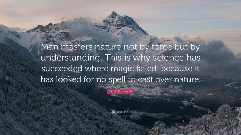 """Jacob Bronowski Quote: """"Man masters nature not by force but by understanding. This is why science has succeeded where magic failed: because it has looked for no spell to cast over nature."""""""