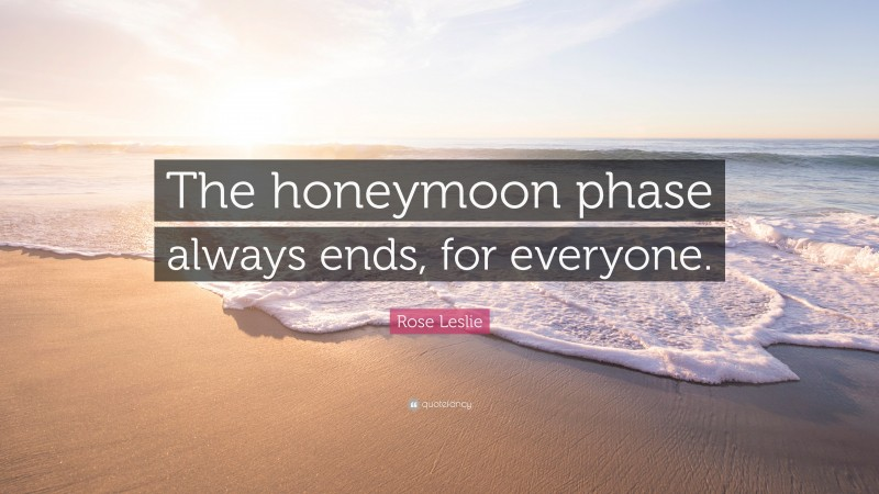 """Rose Leslie Quote: """"The honeymoon phase always ends, for everyone."""""""