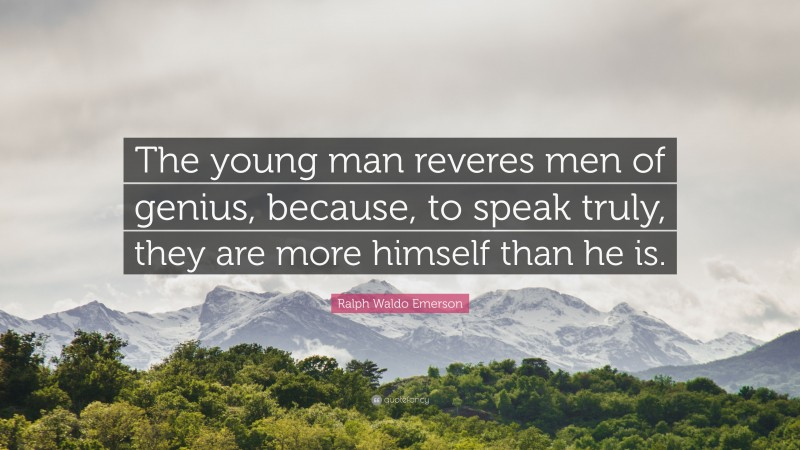 """Ralph Waldo Emerson Quote: """"The young man reveres men of genius, because, to speak truly, they are more himself than he is."""""""