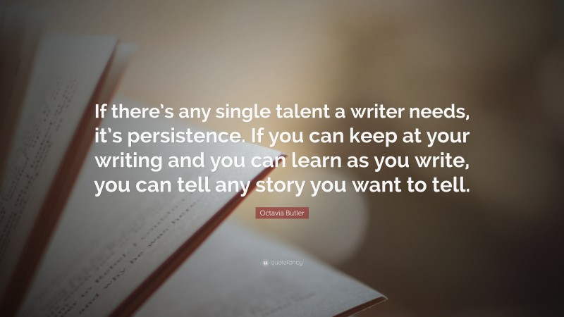 """Octavia Butler Quote: """"If there's any single talent a writer needs, it's persistence. If you can keep at your writing and you can learn as you write, you can tell any story you want to tell."""""""