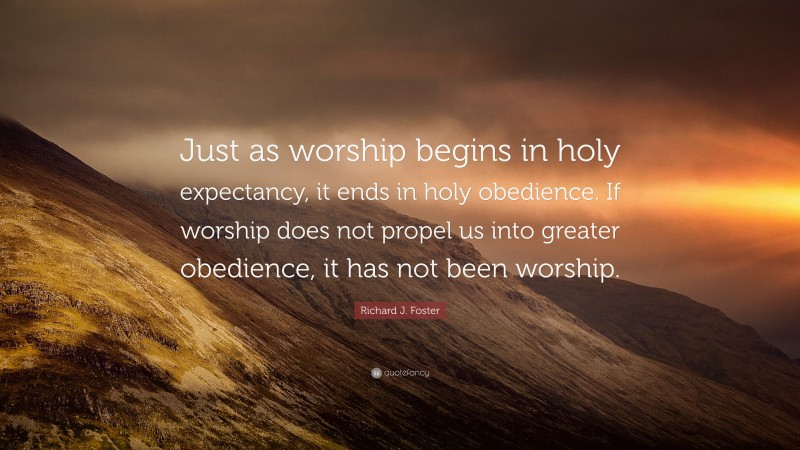"""Richard J. Foster Quote: """"Just as worship begins in holy expectancy, it ends in holy obedience. If worship does not propel us into greater obedience, it has not been worship."""""""