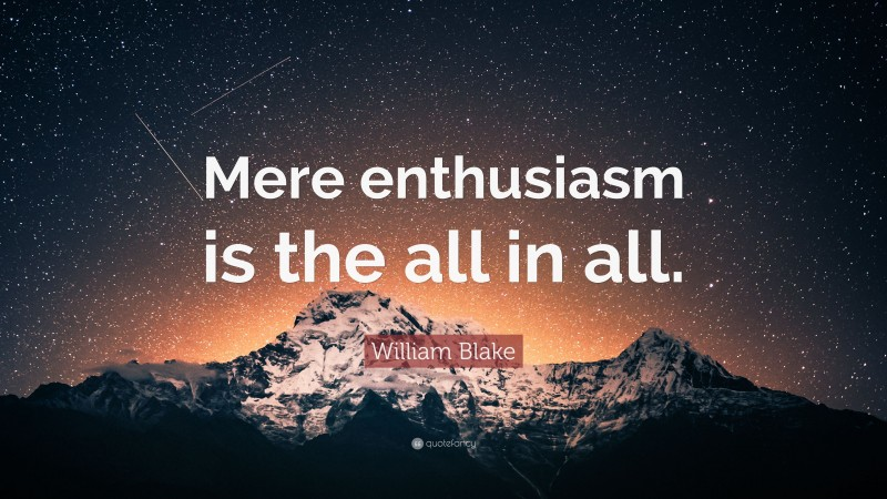 """William Blake Quote: """"Mere enthusiasm is the all in all."""""""