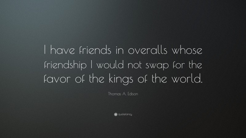 """Thomas A. Edison Quote: """"I have friends in overalls whose friendship I would not swap for the favor of the kings of the world."""""""