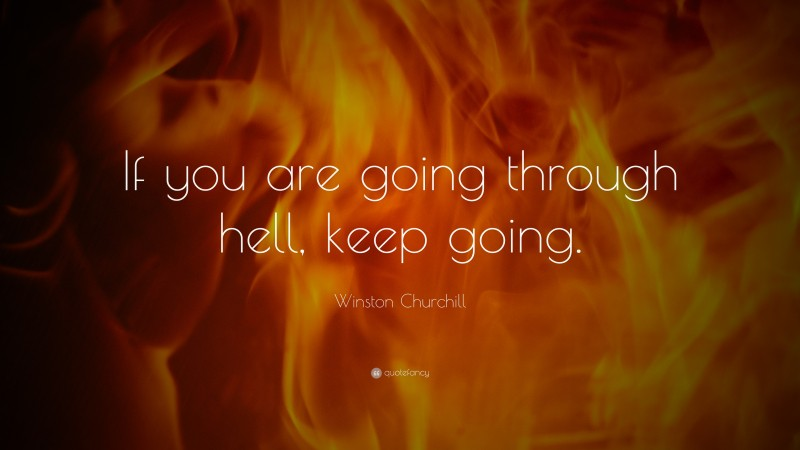 """Winston Churchill Quote: """"If you are going through hell, keep going."""""""