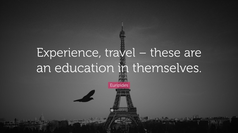"""Euripides Quote: """"Experience, travel – these are an education in themselves."""""""