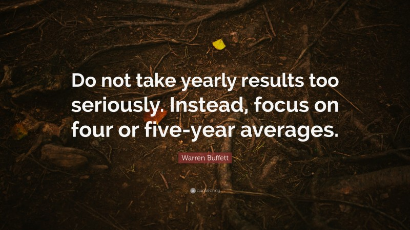 """Warren Buffett Quote: """"Do not take yearly results too seriously. Instead, focus on four or five-year averages."""""""