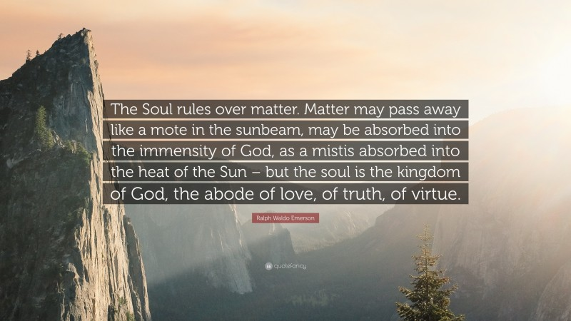 """Ralph Waldo Emerson Quote: """"The Soul rules over matter. Matter may pass away like a mote in the sunbeam, may be absorbed into the immensity of God, as a mistis absorbed into the heat of the Sun – but the soul is the kingdom of God, the abode of love, of truth, of virtue."""""""