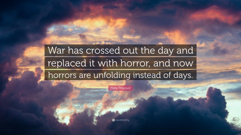 """Zlata Filipović Quote: """"War has crossed out the day and replaced it with horror, and now horrors are unfolding instead of days."""""""
