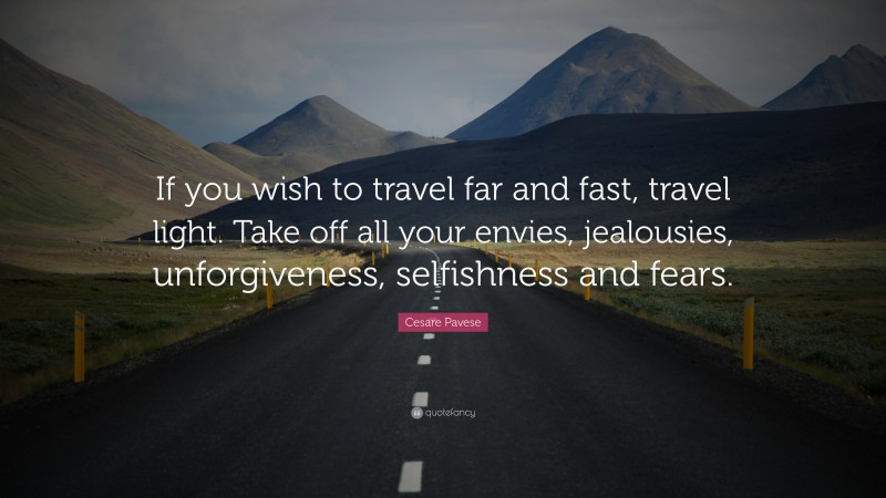 """Cesare Pavese Quote: """"If you wish to travel far and fast, travel light. Take off all your envies, jealousies, unforgiveness, selfishness and fears."""""""