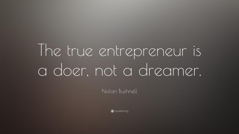 "Nolan Bushnell Quote: ""The true entrepreneur is a doer, not a dreamer."""