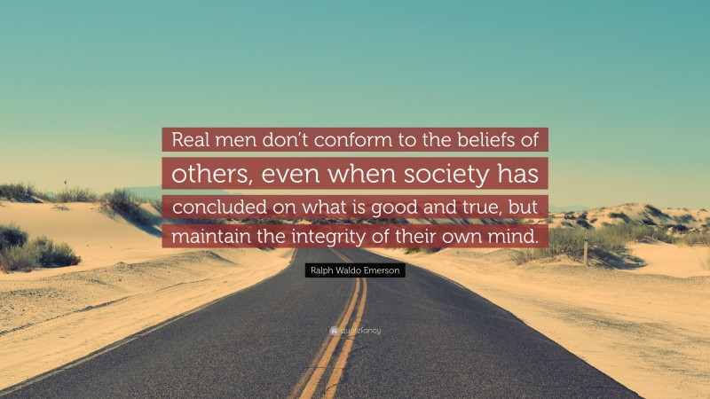 """Ralph Waldo Emerson Quote: """"Real men don't conform to the beliefs of others, even when society has concluded on what is good and true, but maintain the integrity of their own mind."""""""