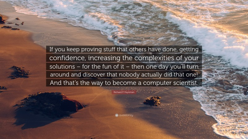 """Fun Quotes: """"If you keep proving stuff that others have done, getting confidence, increasing the complexities of your solutions – for the fun of it – then one day you'll turn around and discover that nobody actually did that one! And that's the way to become a computer scientist."""" — Richard P. Feynman"""