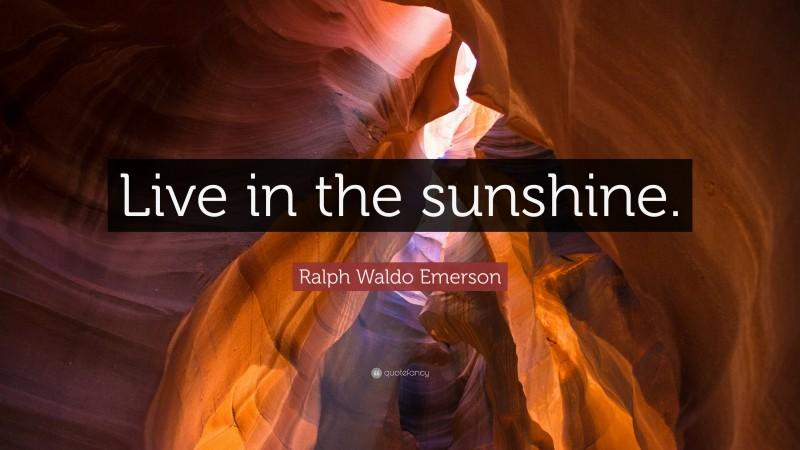 """Ralph Waldo Emerson Quote: """"Live in the sunshine."""""""