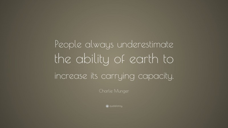 """Charlie Munger Quote: """"People always underestimate the ability of earth to increase its carrying capacity."""""""