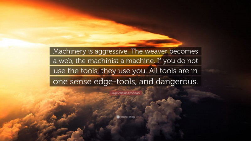 """Ralph Waldo Emerson Quote: """"Machinery is aggressive. The weaver becomes a web, the machinist a machine. If you do not use the tools, they use you. All tools are in one sense edge-tools, and dangerous."""""""