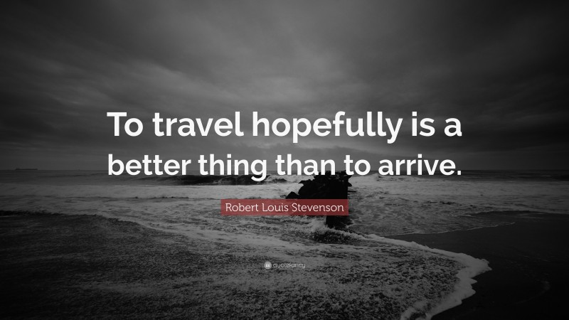 """Robert Louis Stevenson Quote: """"To travel hopefully is a better thing than to arrive."""""""