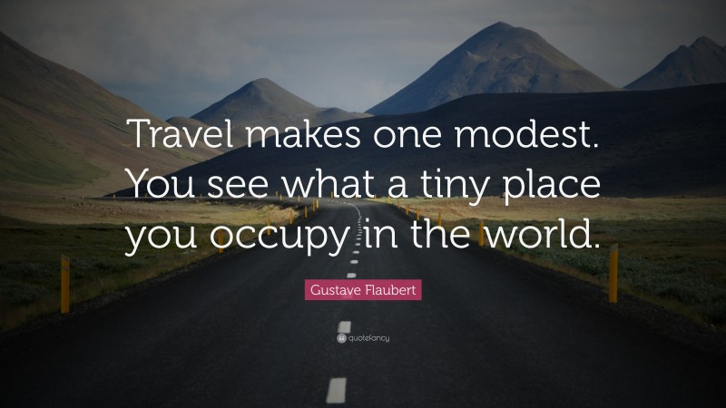 """Gustave Flaubert Quote: """"Travel makes one modest. You see what a tiny place you occupy in the world."""""""