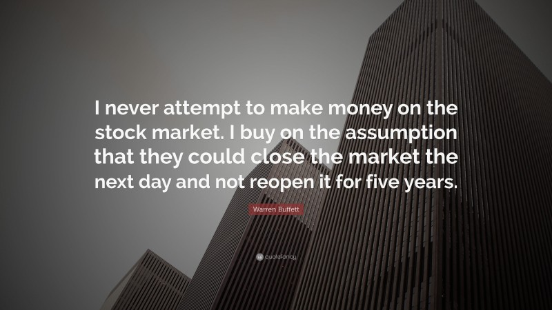 """Warren Buffett Quote: """"I never attempt to make money on the stock market. I buy on the assumption that they could close the market the next day and not reopen it for five years."""""""