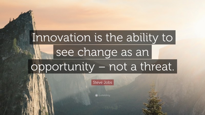"""Innovation Quotes: """"Innovation is the ability to see change as an opportunity – not a threat."""" — Steve Jobs"""