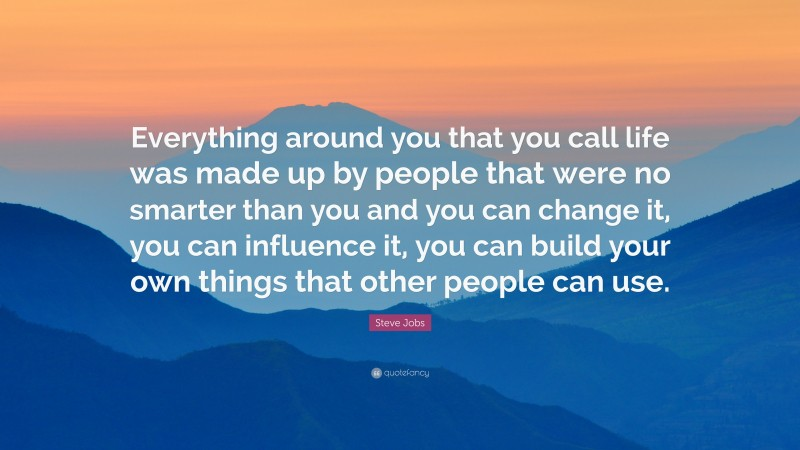 """Steve Jobs Quote: """"Everything around you that you call life was made up by people that were no smarter than you and you can change it, you can influence it, you can build your own things that other people can use."""""""