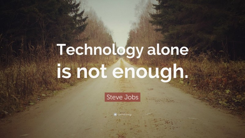 """Steve Jobs Quote: """"Technology alone is not enough."""""""