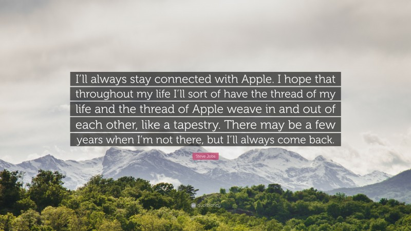 """Steve Jobs Quote: """"I'll always stay connected with Apple. I hope that throughout my life I'll sort of have the thread of my life and the thread of Apple weave in and out of each other, like a tapestry. There may be a few years when I'm not there, but I'll always come back."""""""
