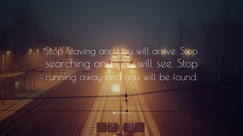 """Lao Tzu Quote: """"Stop leaving and you will arrive. Stop searching and you will see. Stop running away and you will be found."""""""