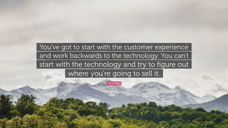 """Steve Jobs Quote: """"You've got to start with the customer experience and work backwards to the technology. You can't start with the technology and try to figure out where you're going to sell it."""""""