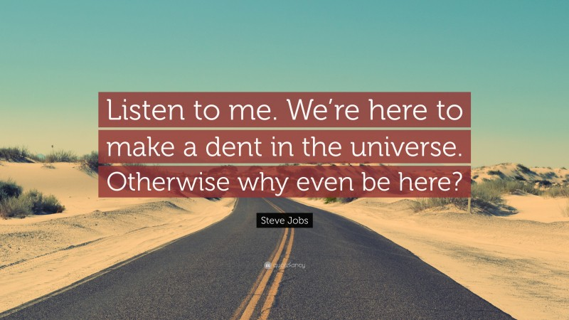 """Steve Jobs Quote: """"Listen to me. We're here to make a dent in the universe. Otherwise why even be here?"""""""