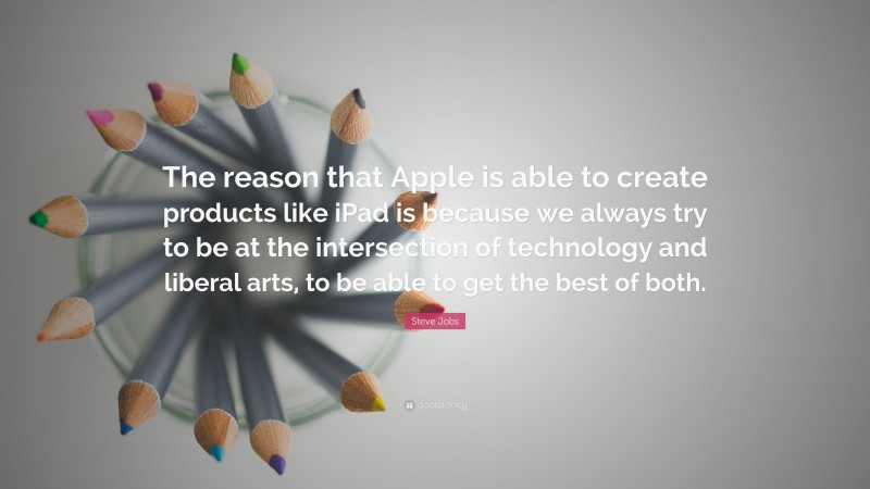 """Steve Jobs Quote: """"The reason that Apple is able to create products like iPad is because we always try to be at the intersection of technology and liberal arts, to be able to get the best of both."""""""