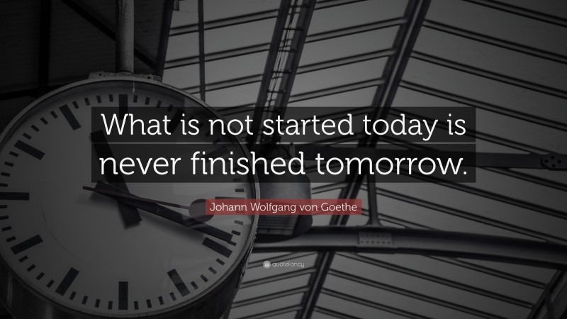 """Johann Wolfgang von Goethe Quote: """"What is not started today is never finished tomorrow."""""""