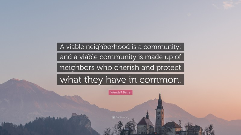 """Wendell Berry Quote: """"A viable neighborhood is a community: and a viable community is made up of neighbors who cherish and protect what they have in common."""""""
